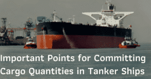 Important Points for Committing Cargo Quantities in Tanker Ships